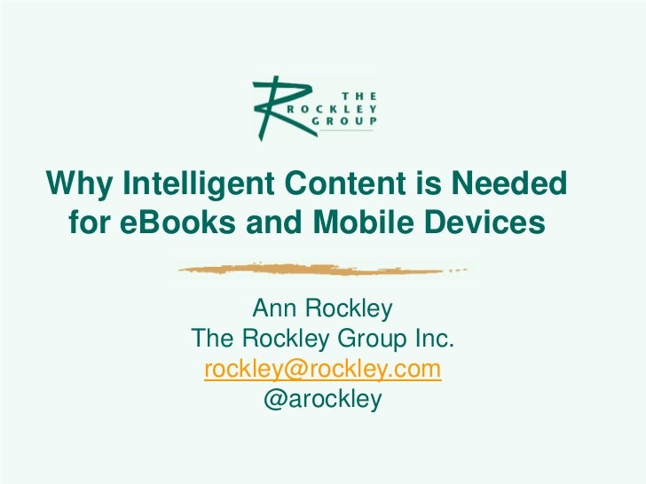 Why Intelligent Content is Needed for eBooks and Mobile Devices              Ann Rockley         The Rockley Group Inc.   ...