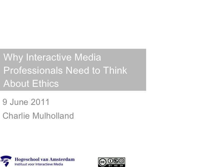 Why Interactive Media Professionals Need to Think About Ethics 9 June 2011 Charlie Mulholland