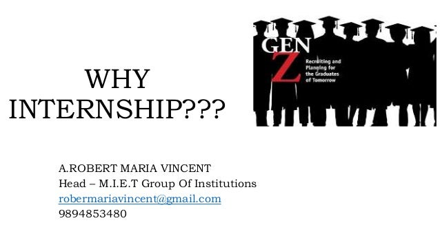 WHY INTERNSHIP??? A.ROBERT MARIA VINCENT Head – M.I.E.T Group Of Institutions robermariavincent@gmail.com 9894853480