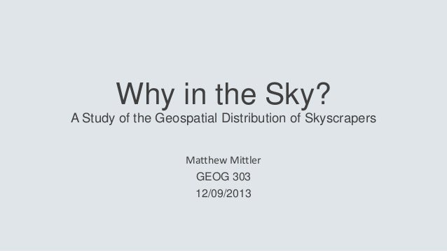 Why in the Sky? A Study of the Geospatial Distribution of Skyscrapers Matthew Mittler GEOG 303 12/09/2013