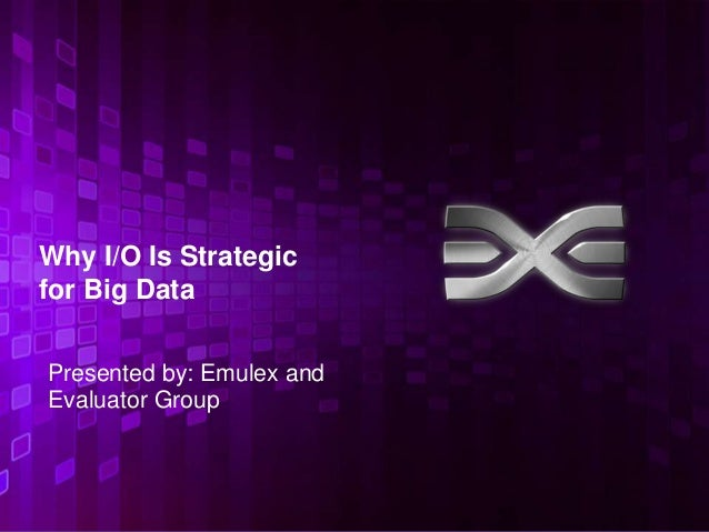 Why I/O Is Strategicfor Big DataPresented by: Emulex andEvaluator Group                           1