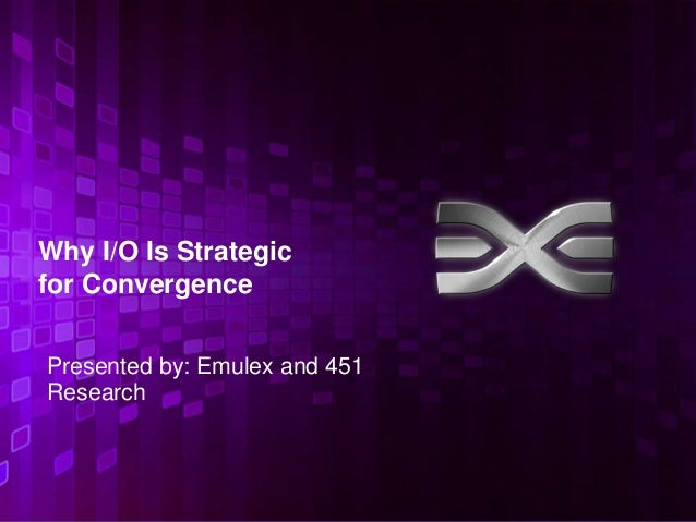 Why I/O Is Strategicfor ConvergencePresented by: Emulex and 451Research                               1