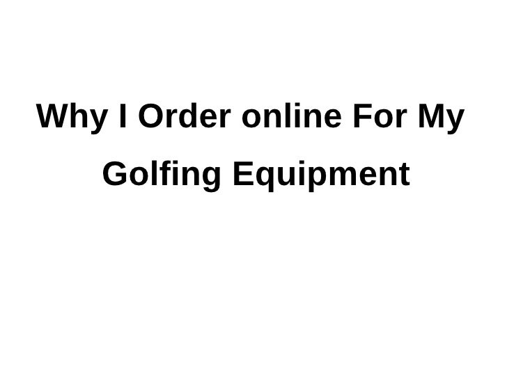 Why I Order online For My   Golfing Equipment