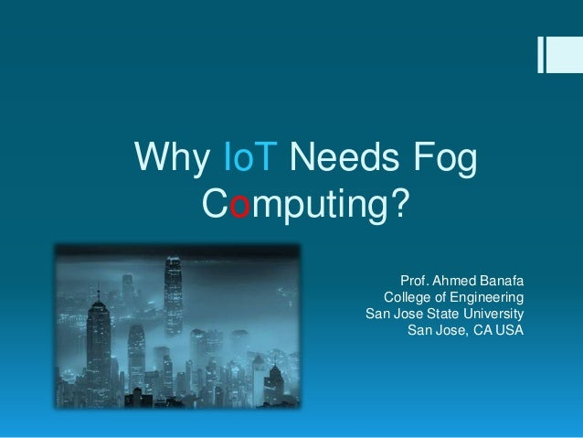Why IoT Needs Fog Computing? Prof. Ahmed Banafa College of Engineering San Jose State University San Jose, CA USA