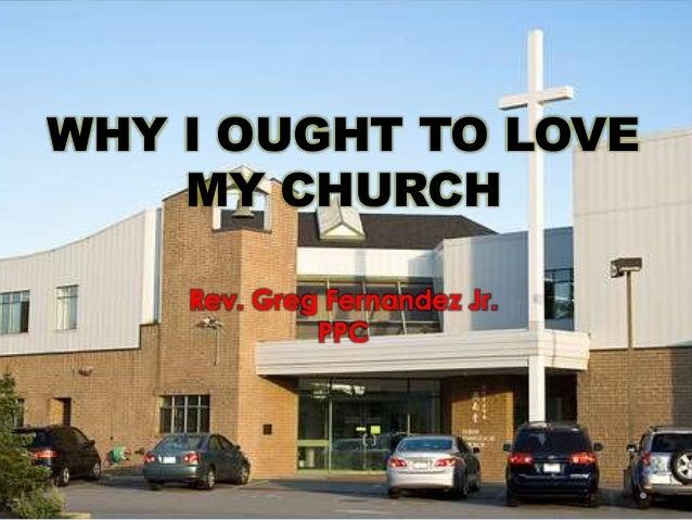 WHY I OUGHT TO LOVE MY CHURCH Rev. Greg Fernandez Jr. PPC
