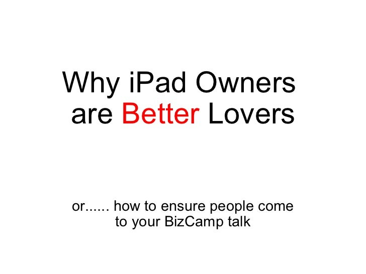 Why iPad Owners  are  Better  Lovers or...... how to ensure people come to your BizCamp talk