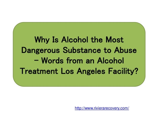 Why Is Alcohol the Most Dangerous Substance to Abuse – Words from an Alcohol Treatment Los Angeles Facility? http://www.ri...