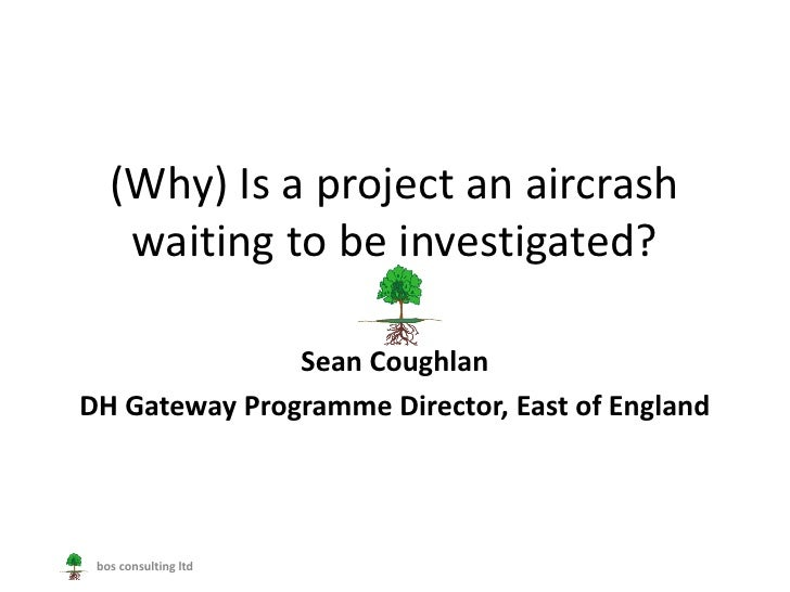 (Why) Is a project an aircrash    waiting to be investigated?               Sean CoughlanDH Gateway Programme Director, Ea...