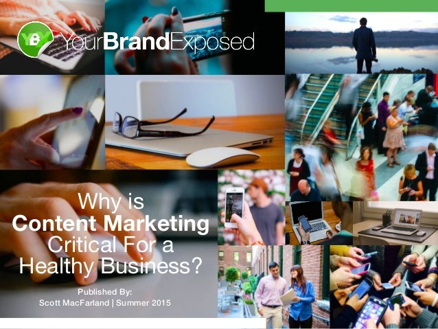 ! Why is   Content Marketing Critical For a   Healthy Business? Published By: Scott MacFarland | Summer 2015