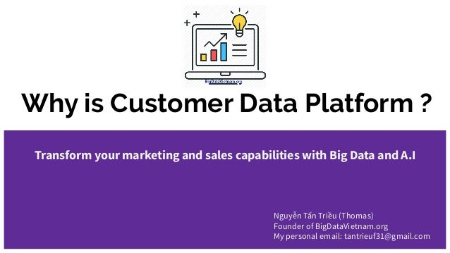 Why is Customer Data Platform ? Transform your marketing and sales capabilities with Big Data and A.I Nguyễn Tấn Triều (Th...