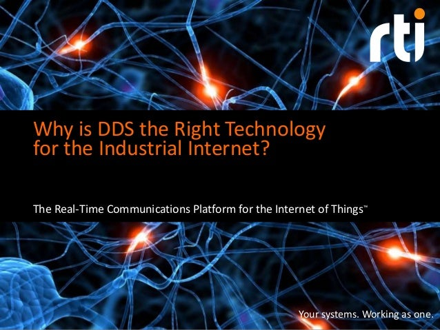 Your systems. Working as one. Why is DDS the Right Technology for the Industrial Internet? The Real-Time Communications Pl...