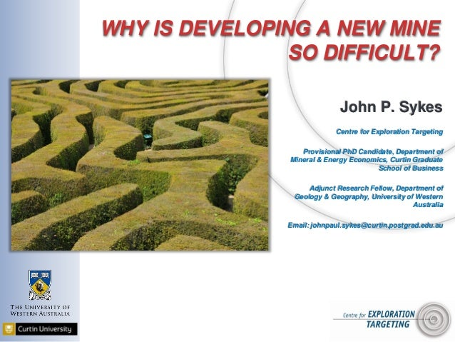 WHY IS DEVELOPING A NEW MINE SO DIFFICULT? John P. Sykes Centre for Exploration Targeting Provisional PhD Candidate, Depar...