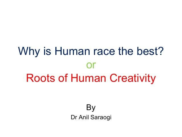 Why is Human race the best?orRoots of Human CreativityByDr Anil Saraogi