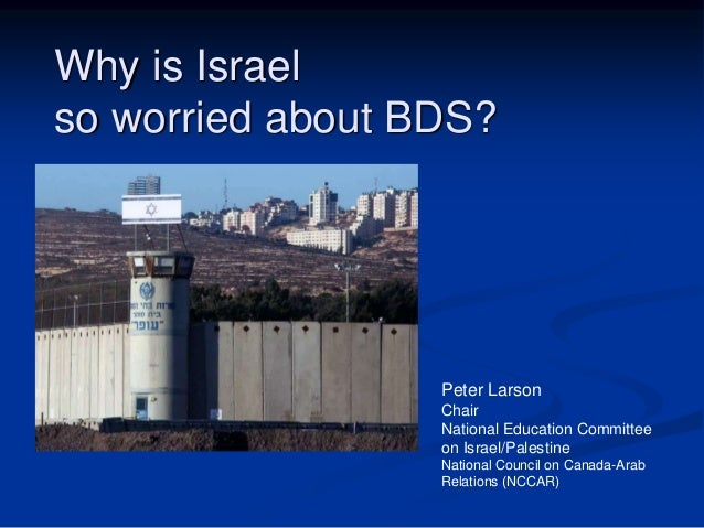Why is Israel  so worried about BDS?  Peter Larson  Chair  National Education Committee  on Israel/Palestine  National Cou...