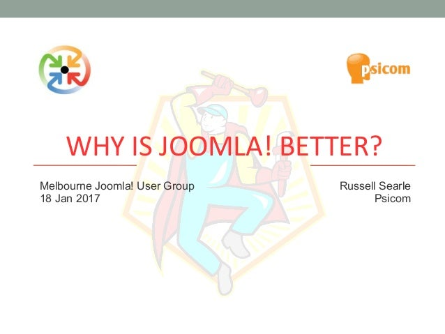 WHY IS JOOMLA! BETTER? Melbourne Joomla! User Group 18 Jan 2017 Russell Searle Psicom