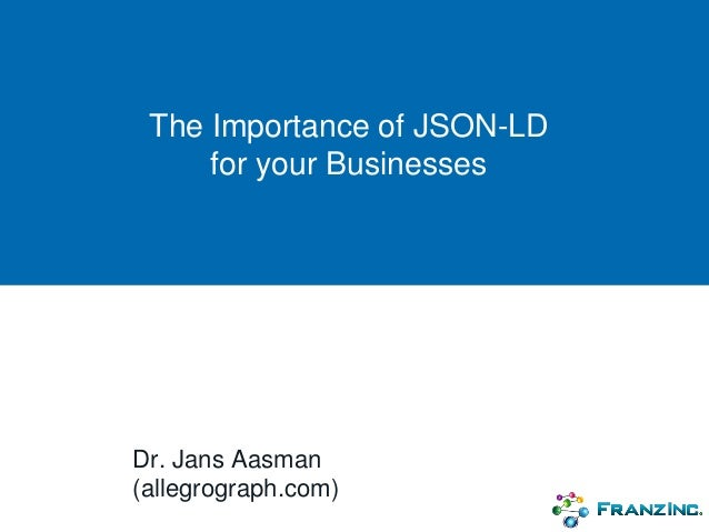 The Importance of JSON-LD for your Businesses Dr. Jans Aasman (allegrograph.com)