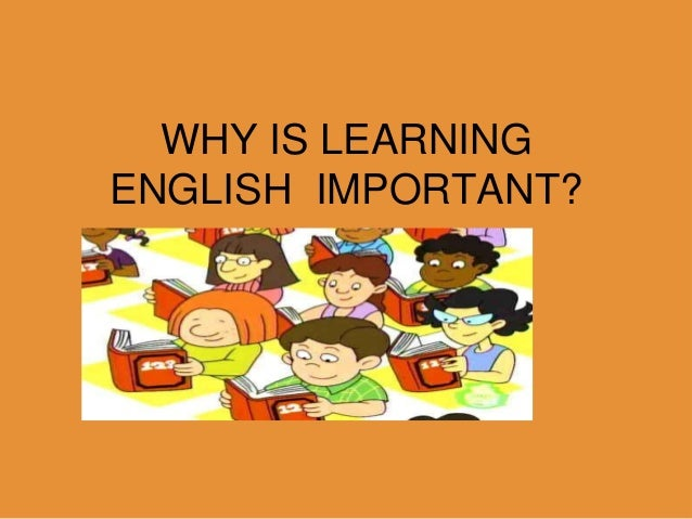 why is important to learn english To junior waqavou: it is only important to learn english and speak it if you care whether someone who speaks english is able to understand what you are saying, but it.