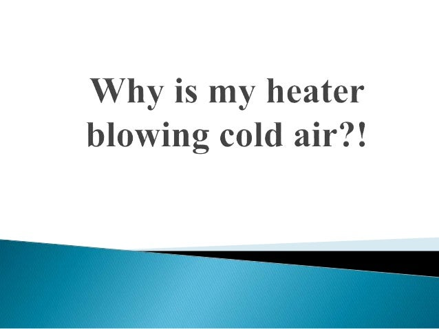 Heater Blowing Cold Air >> Why Is My Heater Blowing Cold Air