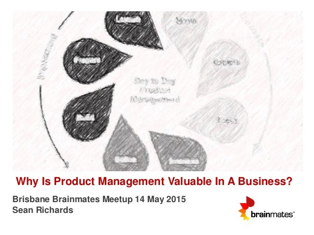 Why Is Product Management Valuable In A Business? Brisbane Brainmates Meetup 14 May 2015 Sean Richards