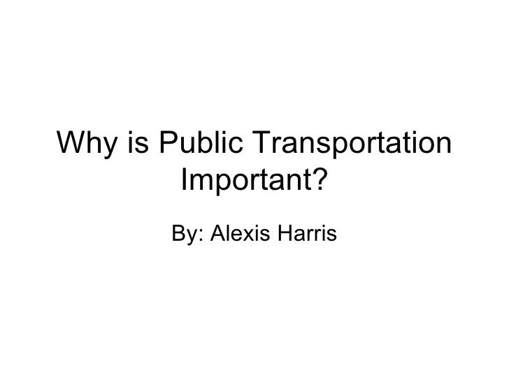 Why is Public Transportation Important? By: Alexis Harris