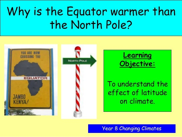 Why is the Equator warmer than        the North Pole?                        Learning                       Objective:    ...
