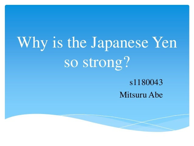 Why is the Japanese Yen so strong? s1180043 Mitsuru Abe