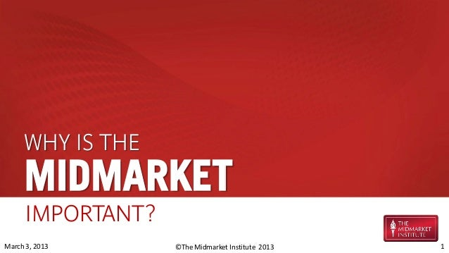 WHY IS THE     MIDMARKET      IMPORTANT?March 3, 2013      ©The Midmarket Institute 2013   1