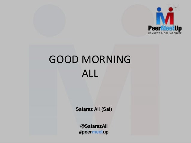 GOOD MORNING ALL Safaraz Ali (Saf) @SafarazAli #peermeetup