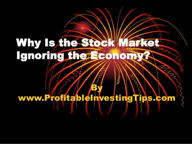 Why Is the Stock Market Ignoring the Economy? By www.ProfitableInvestingTips.com