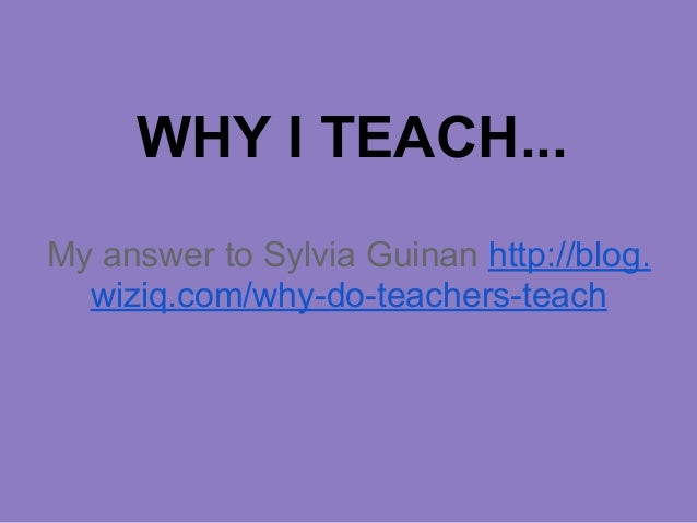 WHY I TEACH... My answer to Sylvia Guinan http://blog. wiziq.com/why-do-teachers-teach