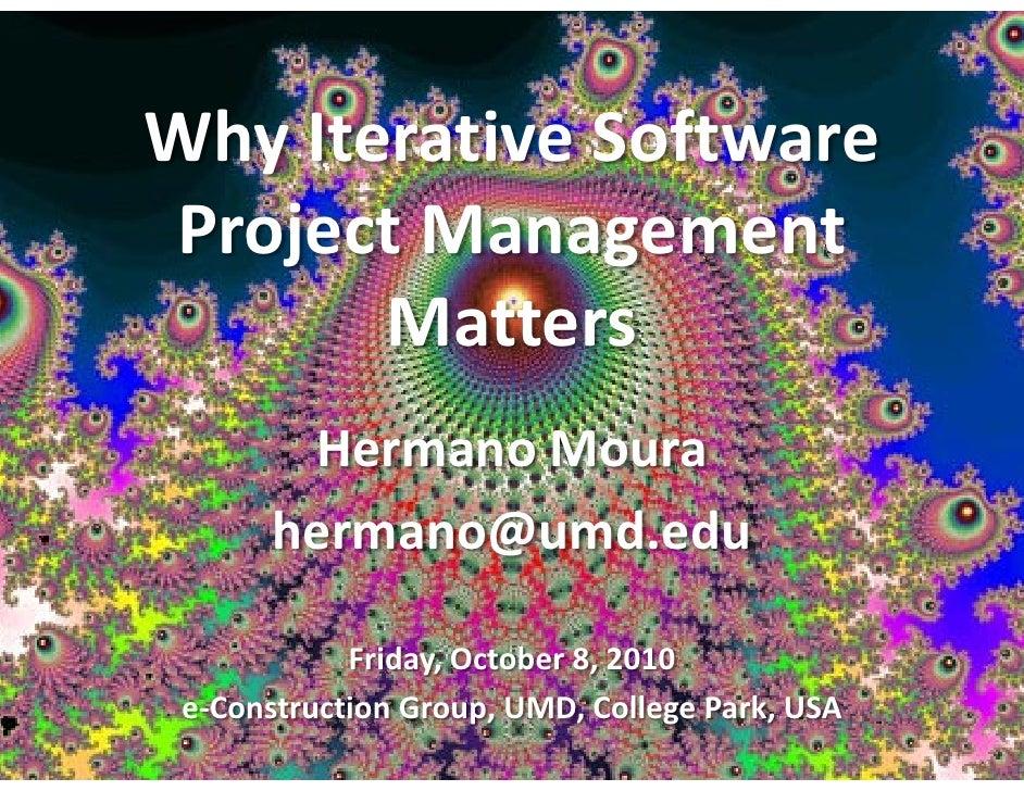 Why Iterative SoftwareProject Management       Matters        Hermano Moura       hermano@umd.edu            Friday, Octob...