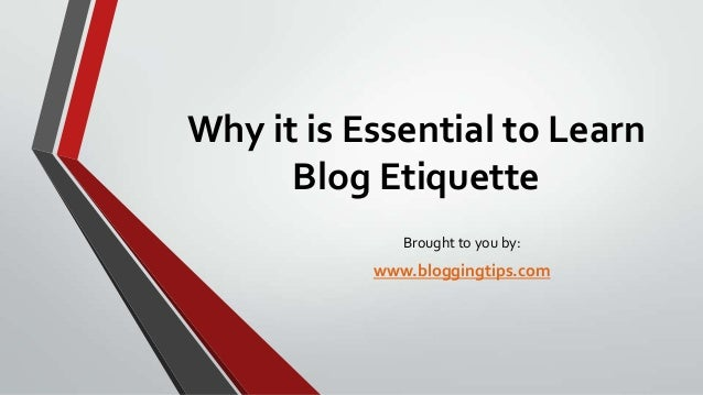 Why it is Essential to Learn Blog Etiquette Brought to you by:  www.bloggingtips.com