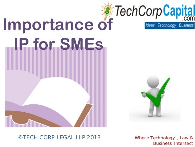 Importance ofIP for SMEs©TECH CORP LEGAL LLP 2013 Where Technology , Law &Business Intersect