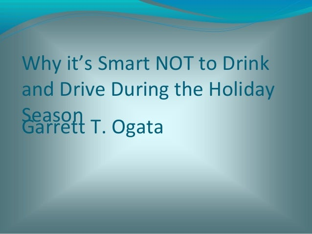 Why it's Smart NOT to Drink and Drive During the Holiday Season Garrett T. Ogata