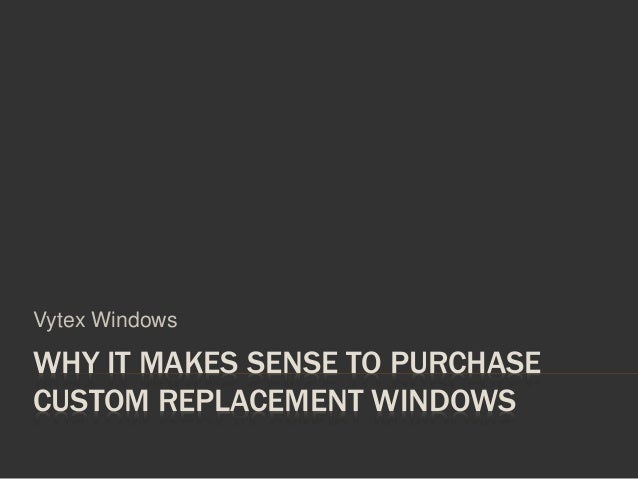 WHY IT MAKES SENSE TO PURCHASE CUSTOM REPLACEMENT WINDOWS Vytex Windows