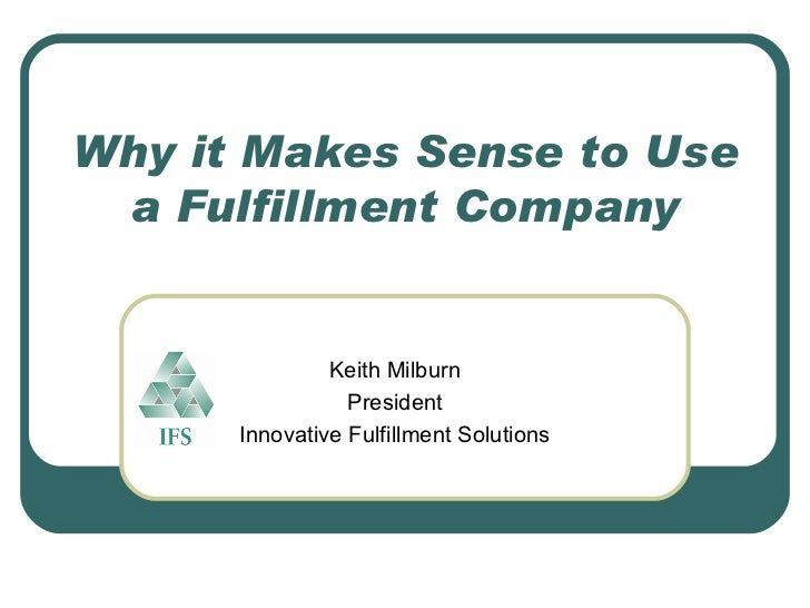 Why it Makes Sense to Use a Fulfillment Company Keith Milburn President Innovative Fulfillment Solutions