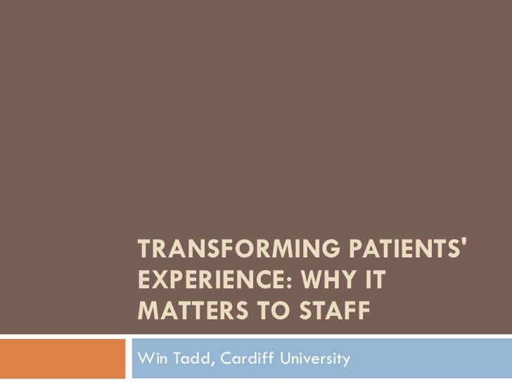 TRANSFORMING PATIENTS' EXPERIENCE: WHY IT MATTERS TO STAFF Win Tadd, Cardiff University