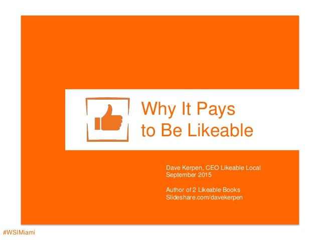 #WSIMiami Why It Pays to Be Likeable Dave Kerpen, CEO Likeable Local September 2015 Author of 2 Likeable Books Slideshare....