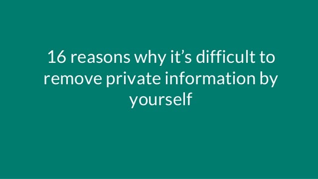 16 reasons why it's difficult to remove private information by yourself