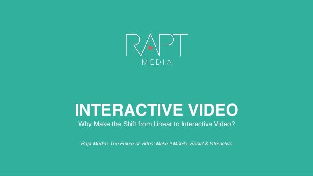 INTERACTIVE VIDEO Why Make the Shift from Linear to Interactive Video? Rapt Media | The Future of Video: Make it Mobile, S...