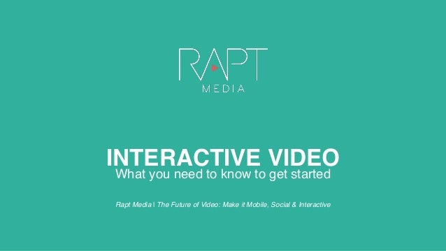 INTERACTIVE VIDEO What you need to know to get started Rapt Media | The Future of Video: Make it Mobile, Social & Interact...