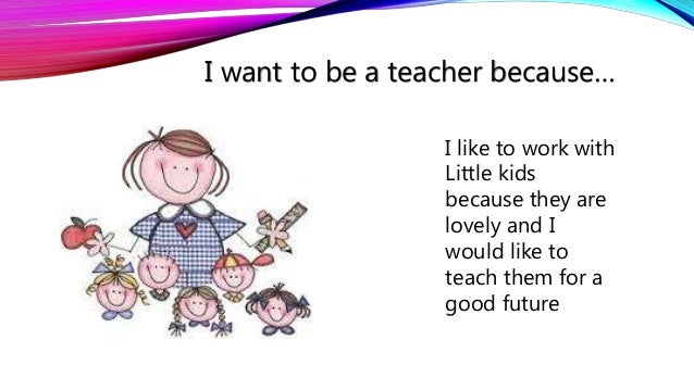 essays on why to be a teacher In second grade, when i was asked what i wanted to be when i grew up, my answer was spoken with confidence a teacher many children, girls in particular, claim that they want to become a teacher, but as a child grows and more career opportunities emerge, most deviate from the educational path.