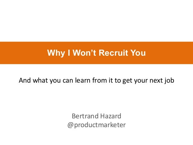 And what you can learn from it to get your next job Bertrand Hazard @productmarketer Why I Won't Recruit You