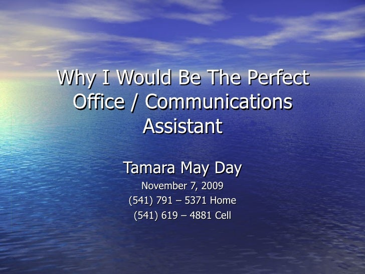 Why I Would Be The Perfect Office / Communications Assistant Tamara May Day November 7, 2009 (541) 791 – 5371 Home (541) 6...