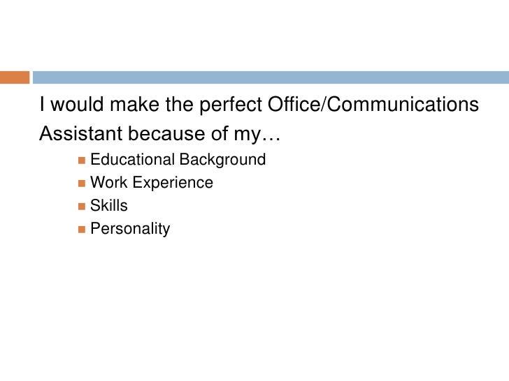 <ul><li>I would make the perfect Office/Communications </li></ul><ul><li>Assistant because of my… </li></ul><ul><ul><ul><l...