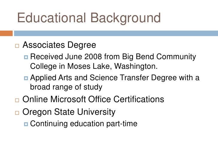 Educational Background <ul><li>Associates Degree </li></ul><ul><ul><li>Received June 2008 from Big Bend Community College ...