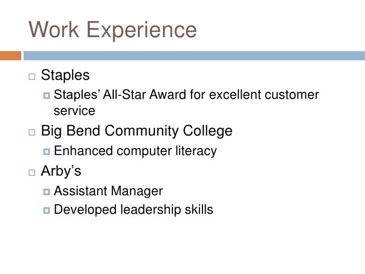 Work Experience <ul><li>Staples </li></ul><ul><ul><li>Staples' All-Star Award for excellent customer service </li></ul></u...