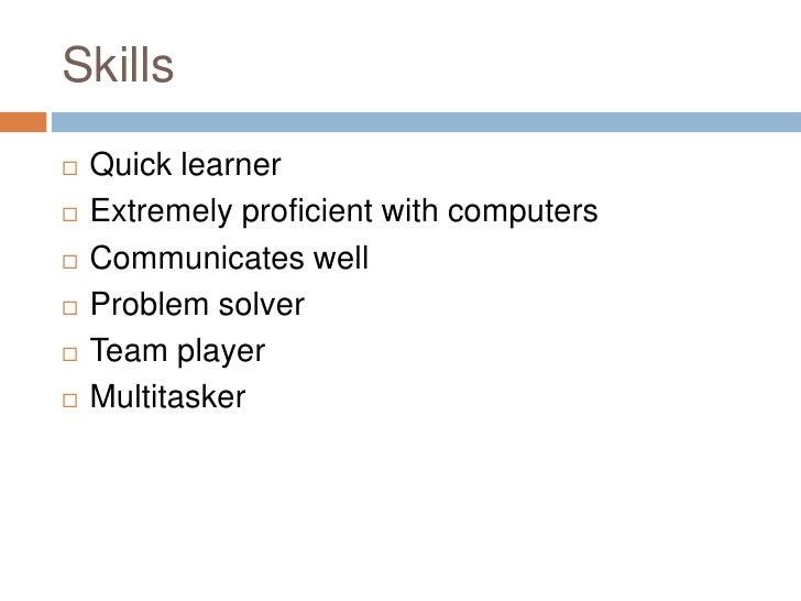 Skills <ul><li>Quick learner </li></ul><ul><li>Extremely proficient with computers </li></ul><ul><li>Communicates well </l...