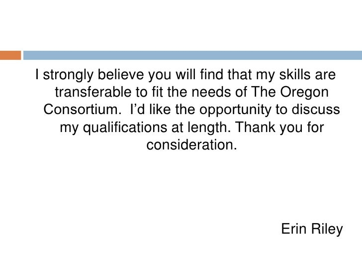 <ul><li>I strongly believe you will find that my skills are transferable to fit the needs of The Oregon Consortium.  I'd l...