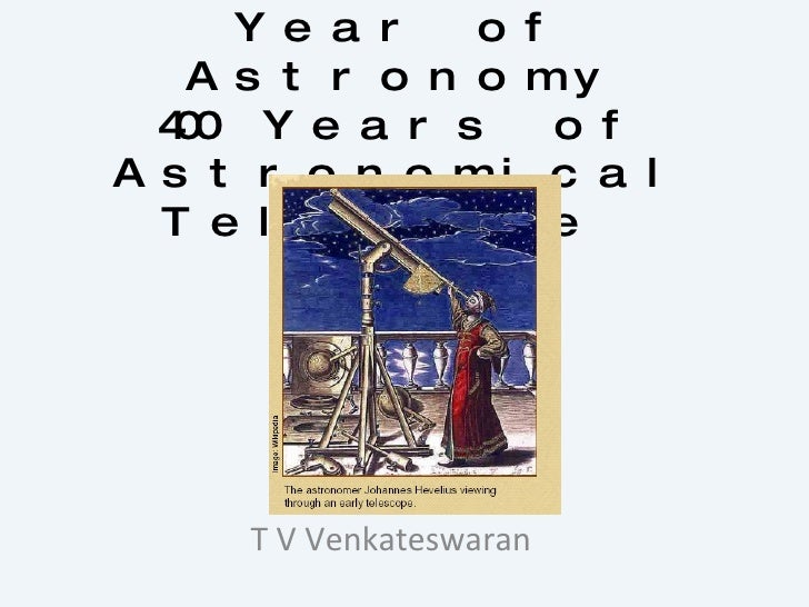 International Year of Astronomy 400 Years of Astronomical Telescope  T V Venkateswaran